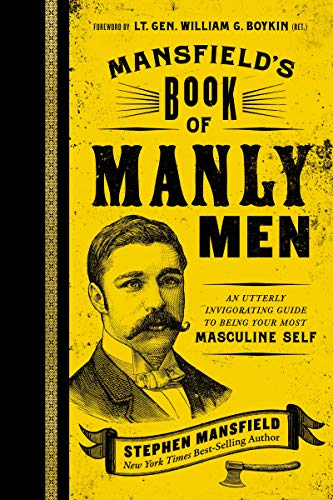 Mansfield's Book of Manly Men: An Utterly Invigorating Guide to Being Your Most Masculine Self (Live A Life Worthy Of Your Calling)