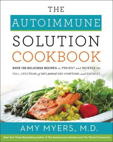 The Autoimmune Solution Cookbook: Over 150 Delicious Recipes to Prevent and Reverse the Full Spectrum of Inflammatory Symptoms and Diseases by Dr. Amy Myers