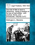 The trial of title to land in Oklahoma : being a treatise on the law of real estate : with practice, forms, and procedures. Volume 2 Of 2, Wellington L. Merwine, 1240063067