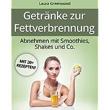 Getränke zur Fettverbrennung: Abnehmen mit Smoothies, Shakes und Co. (Fatburner zum Abnehmen) (German Edition)