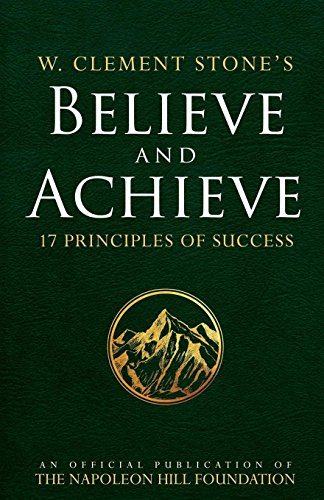 Stone Napoleon - W. Clement Stone's Believe and Achieve: 17 Principles of Success (An Official Publication of the Napoleon Hill Foundation)