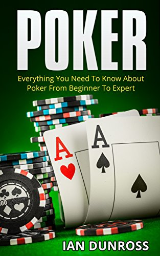 Poker: Everything You Need To Know About Poker From Beginner To Expert (2017 Ultimiate Poker Book)