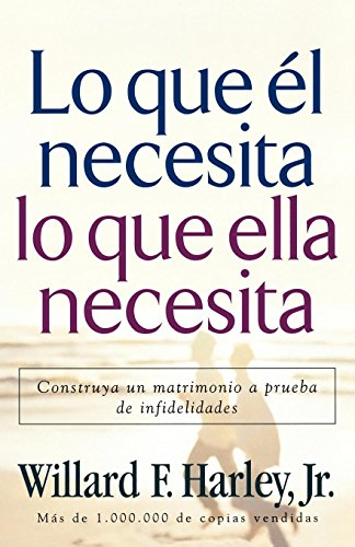 Lo Que el Necesita, Lo Que Ella Necesita: Construya un Matrimonio A Prueba de Infidelidades