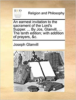 Book An earnest invitation to the sacrament of the Lord's Supper. ... By Jos, Glanvill, ... The tenth edition: with addition of prayers, andc.