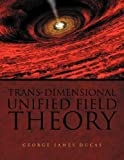 Trans-Dimensional Unified Field Theory, George James Ducas, 1456871102