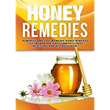 NATURAL REMEDIES : Honey Remedies, Powerful And Fast Working Honey Remedies To Cure And Prevent Common Illness, Infections And Allergies NOW !