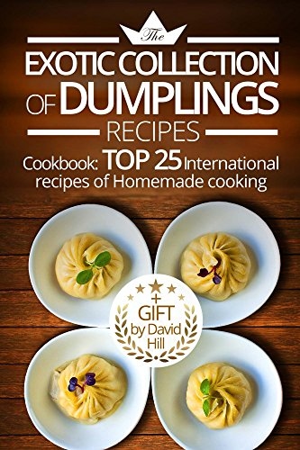 The exotic collection of dumplings recipes. Cookbook:  top 25 international recipes of homemade cooking. by David Hill