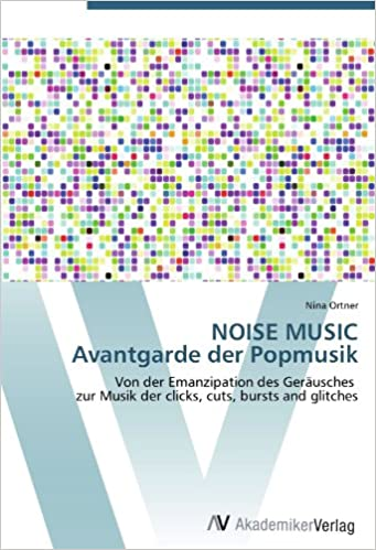 NOISE MUSIC Avantgarde der Popmusik: Von der Emanzipation des Geräusches zur Musik der clicks, cuts, bursts and glitches