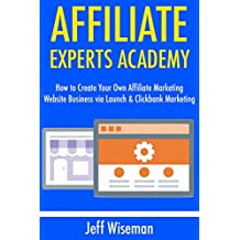 Affiliate Experts Academy: How to Create Your Own Affiliate Marketing Website Business via Launch & Clickbank Marketing