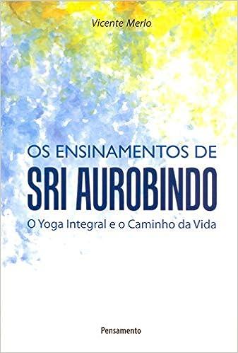 Ensinamentos de Sri Aurobindo o Yoga Integral e o Caminho da ...