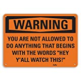 PetKa Signs and Graphics PKFO-0075-NA_14x10 You are not allowed to do ANYTHING that begins with the words Hey Y'all watch this! Aluminum Sign, 14'' x 10''
