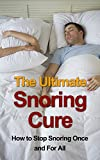 The Ultimate Snoring Cure - How to Stop Snoring Once and For All (Snoring, Sleep Apnea, Snoring Treatment, Snore, Snoring Remedies, Snoring Cure, Snoring Solution, Snoring Aids, Sleep Disorders,)