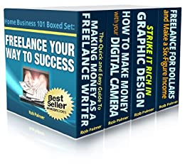 Freelance Your Way To Success...Boxed Set: Four Bestselling Internet Business Books in One Handy Volume (Home Business 101 Book 13) by [Palmer, Rob]