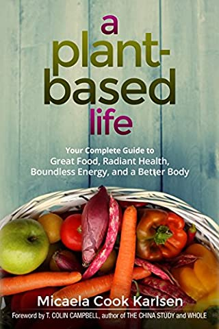 A Plant-Based Life: Your Complete Guide to Great Food, Radiant Health, Boundless Energy, and a Better (Cook For Your Life)