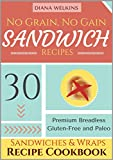 No Grain, No Gain Sandwich Recipes: 30 Premium Breadless Gluten-Free and Paleo Sandwiches and Wraps Recipe Cookbook