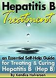 Hepatitis B Treatment: An Essential Self-Help Guide for Treating and Curing Hepatitis B (Hep B)