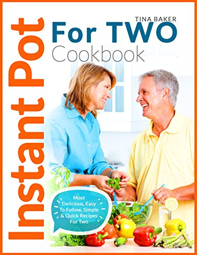 Instant Pot For Two Cookbook: Most Delicious, Easy To Follow, Simple & Quick Recipes For Two (Plus Photos, Nutrition Facts) by Tina B.Baker