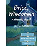 img - for { [ BRICE, WISCONSIN: A FRIENDLY PLACE! ] } Motz, George G ( AUTHOR ) Jun-27-2002 Paperback book / textbook / text book