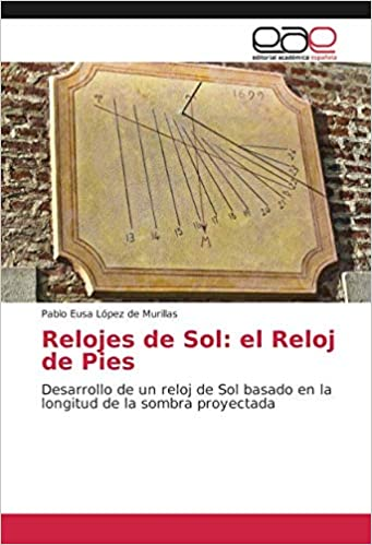 Relojes de Sol: el Reloj de Pies: Desarrollo de un reloj de Sol basado en la longitud de la sombra proyectada: Amazon.es: Pablo Eusa López de Murillas: ...