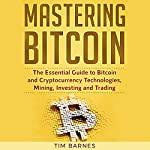 Mastering Bitcoin: The Essential Guide to Bitcoin and Cryptocurrency Technologies, Mining, Investing, and Trading | Tim Barnes