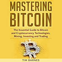Mastering Bitcoin: The Essential Guide to Bitcoin and Cryptocurrency Technologies, Mining, Investing, and Trading Audiobook by Tim Barnes Narrated by Anthony Woodward