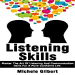 Listening Skills: Master the Art of Listening and Communication Skills for a More Confident Life: Be Confident, Book 4 | Michele Gilbert