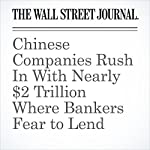 Chinese Companies Rush In With Nearly $2 Trillion Where Bankers Fear to Lend | Rachel Rosenthal,Anjie Zheng