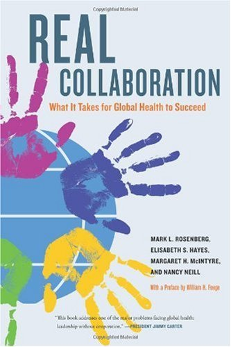 Real Collaboration: What It Takes for Global Health to Succeed (California/Milbank Books on Health and the Public) By Mark L. Rosenberg, Elisabeth S. Hayes, Margaret H. McIntyre, Nancy Neill
