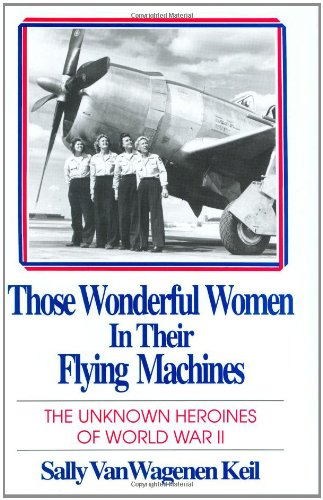 Those Wonderful Women in Their Flying Machines: The Unknown Heroines of World War Two (Best Airforce In The World)