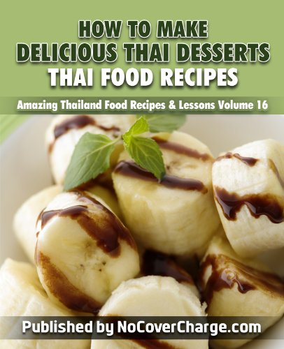 How to Make Delicious Thai Desserts Thai Food Recipes (Amazing Thailand Food Recipes & Lessons Book 16)