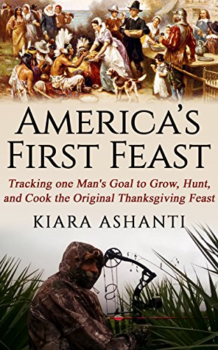 America's First Feast: Tracking One Man's Quest to Grow, Hunt, and Cook the Original Thanksgiving Feast by [Ashanti, Kiara]