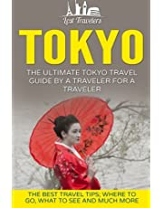 Tokyo: The Ultimate Tokyo Travel Guide By A Traveler For A Traveler: The Best Travel Tips; Where To Go, What To See And Much More