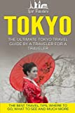 Tokyo: The Ultimate Tokyo Travel Guide By A Traveler For A Traveler: The Best Travel Tips; Where To Go, What To See And Much More (Lost Travelers Guide, Tokyo Tour, Tokyo Japan, Tokyo Travel Guide)