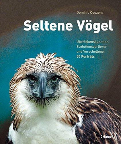 Seltene Vögel: Überlebenskünstler, Evolutionsverlierer und Verschollene - 50 Porträts