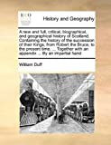 A New and Full, Critical, Biographical, and Geographical History of Scotland Containing the History of the Succession of Their Kings, from Robert, William Duff, 1140719912