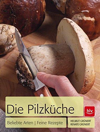 Die Pilzküche: Beliebte Arten - feine Rezepte