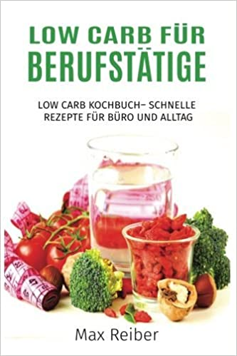 Low Carb für Berufstätige: Low Carb Kochbuch– Schnelle ...