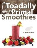 Toadally Primal Smoothies: 150 Nourishing Paleo Smoothie Recipes