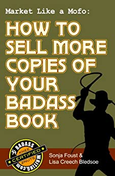 Market Like a Mofo: How to Sell More Copies of Your Badass Book (Badass Writing 4) by [Bledsoe, Lisa Creech, Foust, Sonja]