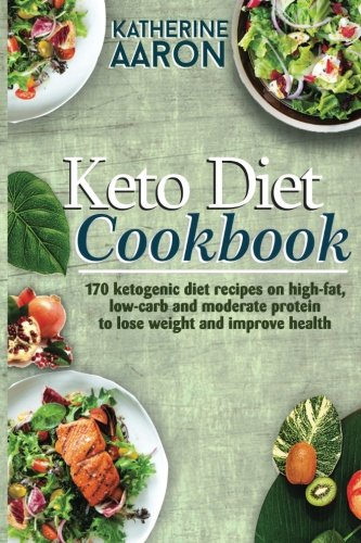 Keto Diet Cookbook: 170 Ketogenic Diet Recipes on high-Fat, Low-carb and Moderate Protein To Lose Weight and Improve Health by Katherine Aaron