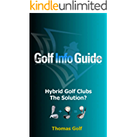 Golf Info Guide: Hybrid Golf Clubs The Solution? (Golf Info Guide: The Key Principles Book 6)