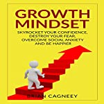 Growth Mindset: Skyrocket Your Confidence, Destroy Your Fear, Overcome Social Anxiety, and Be Happier | Brian Cagneey