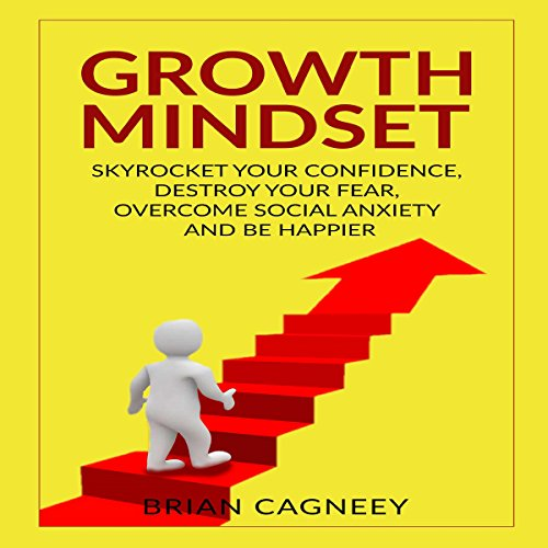 Growth Mindset: Skyrocket Your Confidence, Destroy Your Fear, Overcome Social Anxiety, and Be Happier