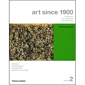 Art Since 1900: Modernism, Antimodernism, Postmodernism (Vol. 2) Hal Foster, Rosalind Krauss, Yve-Alain Bois and Benjamin H. D. Buchloh