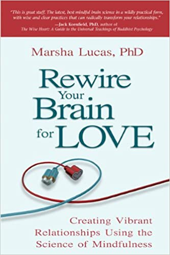 Rewire Your Brain For Love Creating Vibrant Relationships Using The Science Of Mindfulness Marsha Lucas 9781401942557 Amazon Books