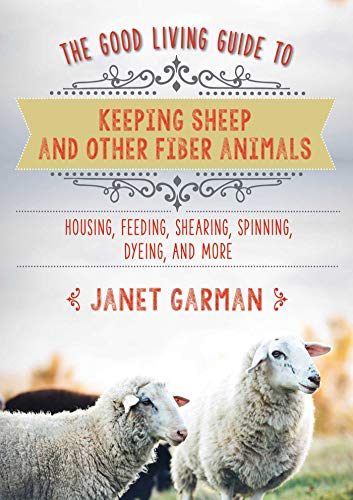 (The Good Living Guide to Keeping Sheep and Other Fiber Animals: Housing, Feeding, Sh: Housing, Feeding, Shearing, Spinning, Dyeing, and More)