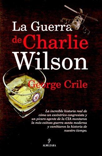 La guerra de Charlie Wilson / Charlie Wilson's War: La increible historia real de como un excentrico congresista y un picaro agente de la CIA montaron ... Congress and a Rogue CIA.. (Spanish Edition)