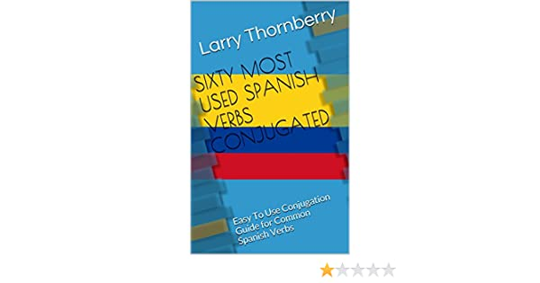 SIXTY MOST USED SPANISH VERBS CONJUGATED: Easy To Use Conjugation Guide for Common Spanish Verbs