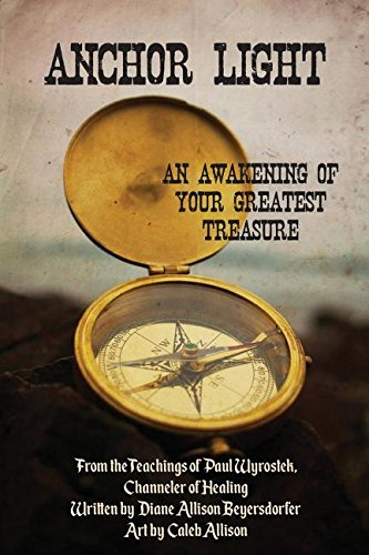Anchor Light: An Awakening of Your Greatest Treasure: From the Teachings of Paul Wyrostek, Channeler of Healing