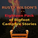 Rusty Wilson's Eighteen Pack of Bigfoot Campfire Stories Audiobook by Rusty Wilson Narrated by Richard Henzel